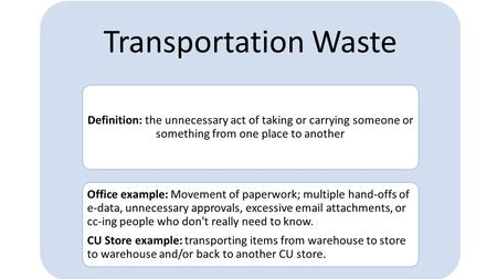 Transportation Waste Definition: the unnecessary act of taking or carrying someone or something from one place to another Office example: Movement of paperwork;
