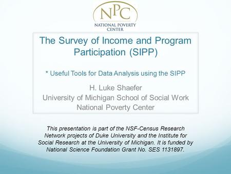 The Survey of Income and Program Participation (SIPP) * Useful Tools for Data Analysis using the SIPP H. Luke Shaefer University of Michigan School of.