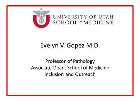 Evelyn V. Gopez M.D. Professor of Pathology Associate Dean, School of Medicine Inclusion and Outreach.