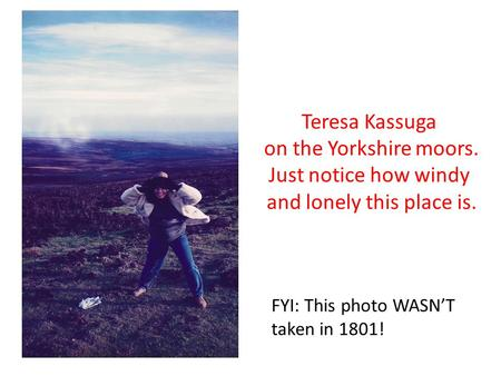 Teresa Kassuga on the Yorkshire moors. Just notice how windy and lonely this place is. FYI: This photo WASN'T taken in 1801!