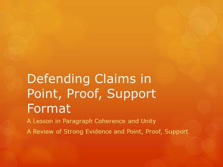 Defending Claims in Point, Proof, Support Format A Lesson in Paragraph Coherence and Unity A Review of Strong Evidence and Point, Proof, Support.