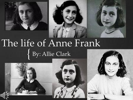 { The life of Anne Frank By: Allie Clark Hello, I would like to introduce you to Anne Frank, she is 13.  Anne was German & Jewish.  Anne was fun, wild,