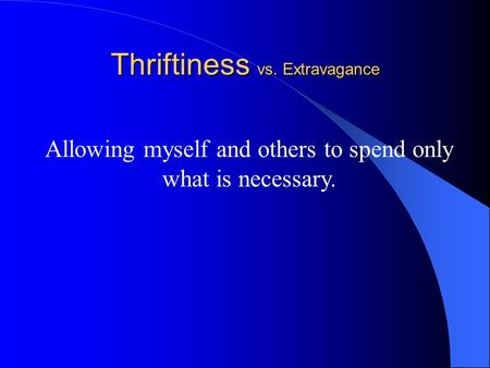 Thriftiness vs. Extravagance Allowing myself and others to spend only what is necessary.