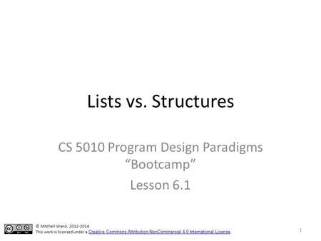 "Lists vs. Structures CS 5010 Program Design Paradigms ""Bootcamp"" Lesson 6.1 © Mitchell Wand, 2012-2014 This work is licensed under a Creative Commons Attribution-NonCommercial."