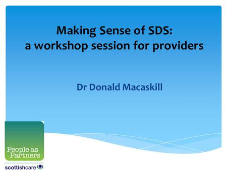 Making Sense of SDS: a workshop session for providers Dr Donald Macaskill.