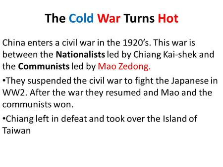 The Cold War Turns Hot China enters a civil war in the 1920's. This war is between the Nationalists led by Chiang Kai-shek and the Communists led by Mao.