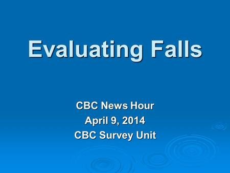Evaluating Falls CBC News Hour April 9, 2014 CBC Survey Unit.