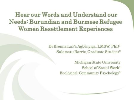 Hear our Words and Understand our Needs: Burundian and Burmese Refugee Women Resettlement Experiences DeBrenna LaFa Agbényiga, LMSW, PhD 1 Salamatu Barrie,