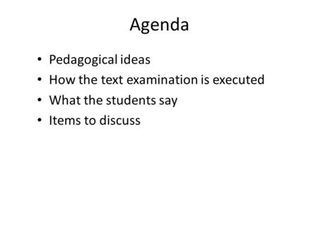 Agenda Pedagogical ideas How the text examination is executed What the students say Items to discuss.
