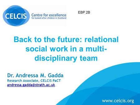 Dr. Andressa M. Gadda Research Associate, CELCIS PaCT  Back to the future: relational social work in a multi-