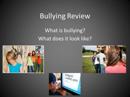 Bullying Review What is bullying? What does it look like?