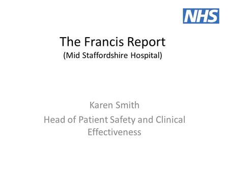 The Francis Report (Mid Staffordshire Hospital) Karen Smith Head of Patient Safety and Clinical Effectiveness.