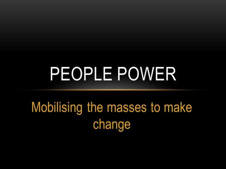 Mobilising the masses to make change PEOPLE POWER.