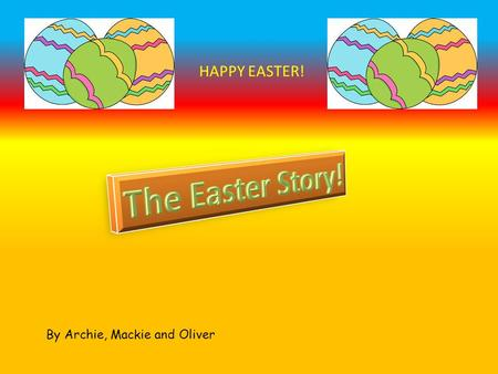 By Archie, Mackie and Oliver HAPPY EASTER!. So many people were happy but not everyone, this does not include all the priests who are jealous of Jesus.