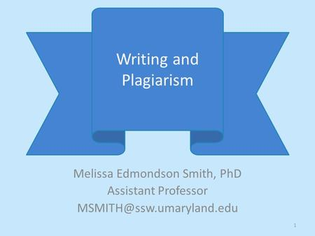 Melissa Edmondson Smith, PhD Assistant Professor Writing and Plagiarism 1.