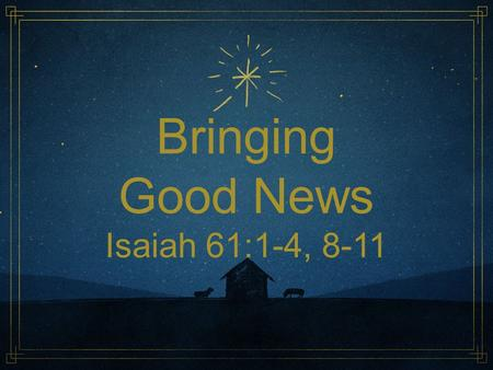 Bringing Good News Isaiah 61:1-4, 8-11.