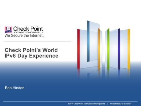 ©2010 Check Point Software Technologies Ltd. | [Unrestricted] For everyone Check Point's World IPv6 Day Experience Bob Hinden.