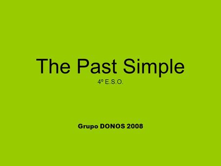 The Past Simple 4º E.S.O. Grupo DONOS 2008. Affirmative Form ►Regular verbs add –ed eg. play – played Spelling rules: Verbs ending [-e] add [-d ] e.g.