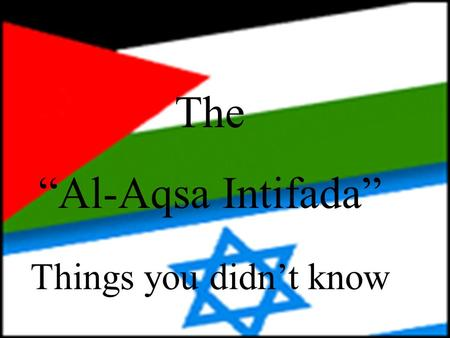 "The ""Al-Aqsa Intifada"" Things you didn't know This is Yasser Arafat. He is the leader of the Palestinian people. He is responsible for the violent acts,"