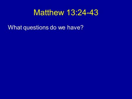 Matthew 13:24-43 What questions do we have?. Christ has died, Christ is risen, Christ will come again. There's so much good and so much evil around. Whose.
