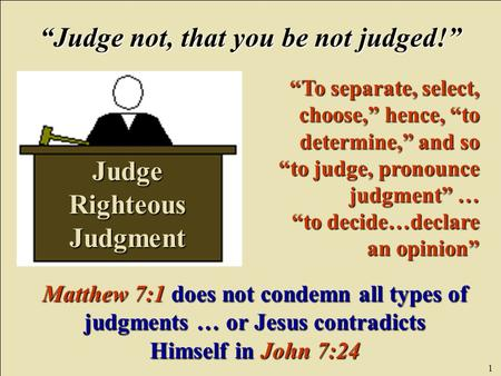 "1 Judge Righteous Judgment ""Judge not, that you be not judged!"" ""To separate, select, choose,"" hence, ""to determine,"" and so ""to judge, pronounce judgment"""
