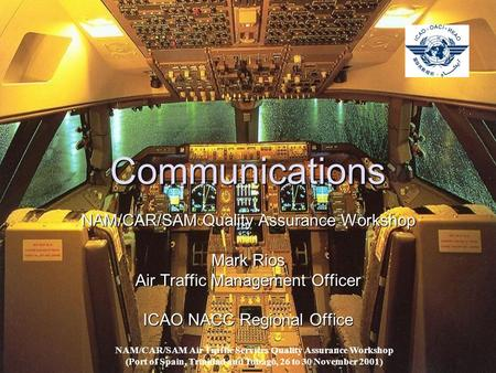 Communications NAM/CAR/SAM Quality Assurance Workshop Mark Rios Air Traffic Management Officer ICAO NACC Regional Office NAM/CAR/SAM Air Traffic Services.