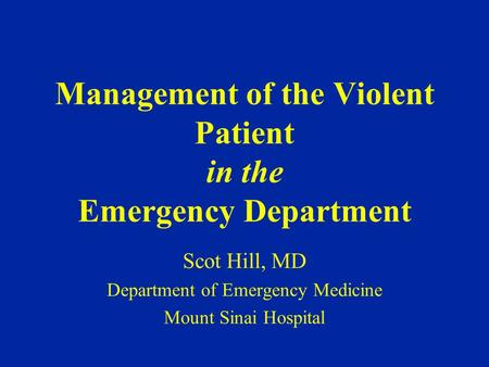 Management of the Violent Patient in the Emergency Department Scot Hill, MD Department of Emergency Medicine Mount Sinai Hospital.