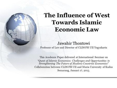 The Influence of West Towards Islamic Economic Law Jawahir Thontowi Professor of Law and Director of CLDS FH UII Yogyakarta This Academic Paper delivered.
