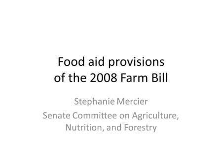 Food aid provisions of the 2008 Farm Bill Stephanie Mercier Senate Committee on Agriculture, Nutrition, and Forestry.