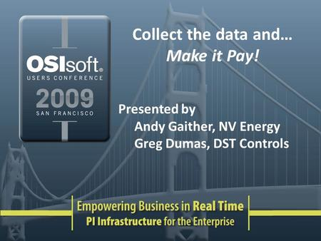 Collect the data and… Make it Pay! Presented by Andy Gaither, NV Energy Greg Dumas, DST Controls.