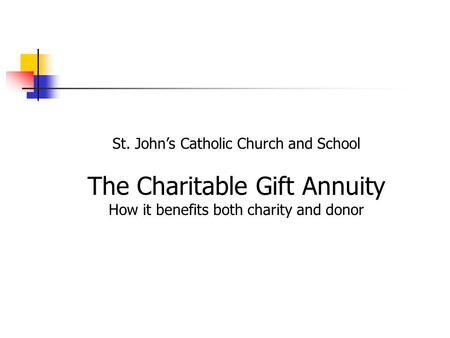St. John's Catholic Church and School The Charitable Gift Annuity How it benefits both charity and donor.