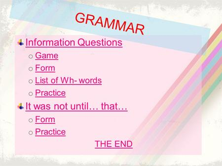 Information Questions o Game Game o Form Form o List of Wh- words List of Wh- words o Practice Practice It was not until… that… o Form Form o Practice.