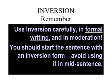 INVERSION Remember Use Inversion carefully, in formal writing, and in moderation! You should start the sentence with an inversion form – avoid using it.