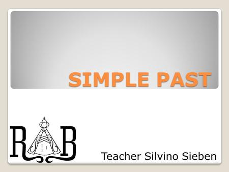 SIMPLE PAST Teacher Silvino Sieben. Regular Verbs Work: worked Invite: invited Study: studied Stop: stopped.
