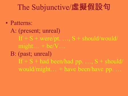 The Subjunctive/ 虛擬假設句 Patterns: A: (present; unreal) If + S + were/pt. …, S + should/would/ might… + be/V… B: (past; unreal) If + S + had been/had pp.