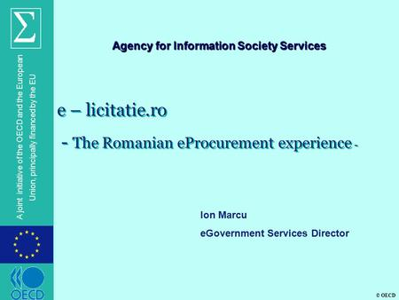 © OECD A joint initiative of the OECD and the European Union, principally financed by the EU e – licitatie.ro - The Romanian eProcurement experience -