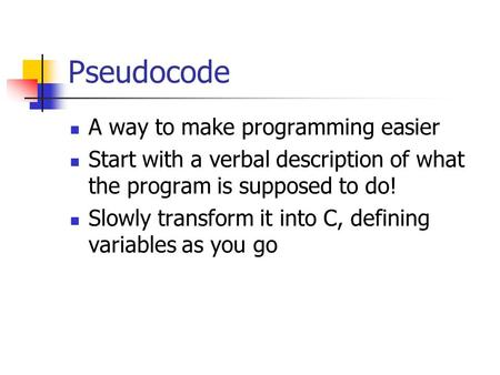 Pseudocode A way to make programming easier Start with a verbal description of what the program is supposed to do! Slowly transform it into C, defining.
