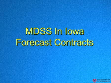 MDSS In Iowa Forecast Contracts. Iowa's Forecast MDSS This summer, Iowa DOT required MDSS capabilities for its 3-year winter forecast service MDSS capability.
