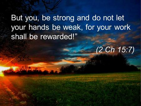 "But you, be strong and do not let your hands be weak, for your work shall be rewarded!"" (2 Ch 15:7)"