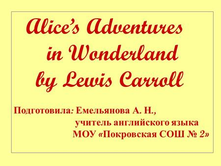 Alice's Adventures in Wonderland by Lewis Carroll Подготовила : Емельянова А. Н., учитель английского языка МОУ « Покровская СОШ № 2»