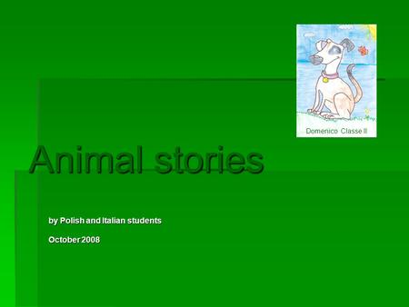 Animal stories by Polish and Italian students October 2008 Domenico Classe II.
