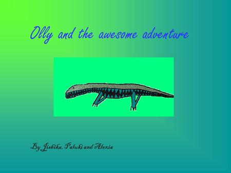 Olly and the awesome adventure By Jishika, Paluki and Alexia.