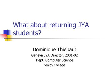 What about returning JYA students? Dominique Thiebaut Geneva JYA Director, 2001-02 Dept. Computer Science Smith College.