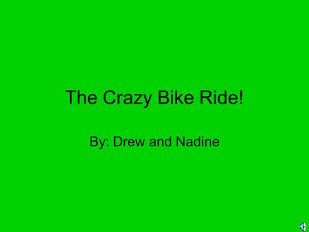The Crazy Bike Ride! By: Drew and Nadine One sunny day, I decided to go for a bike ride with my friends but… I didn't know what was waiting for me!