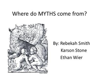 Where do MYTHS come from? By: Rebekah Smith Karson Stone Ethan Wier.