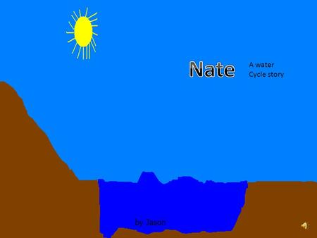 by Jason A water Cycle story Once there was a water droplet named Nate. Nate was sleeping in the river by the forest.