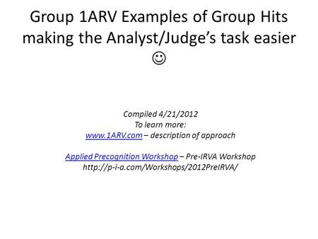 Group 1ARV Examples of Group Hits making the Analyst/Judge's task easier Compiled 4/21/2012 To learn more: www.1ARV.comwww.1ARV.com – description of approach.