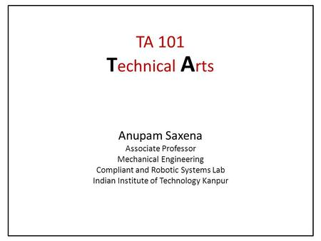 Anupam Saxena Associate Professor Mechanical Engineering Compliant and Robotic Systems Lab Indian Institute of Technology Kanpur TA 101 T echnical A rts.