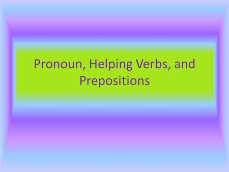 Pronoun, Helping Verbs, and Prepositions Pronouns  A pronoun is a word that takes the place of a noun or another pronoun in a sentence or a phrase.