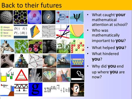 Back to their futures What caught your mathematical attention at school? Who was mathematically important to you ? What helped you ? What hindered you.